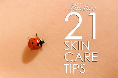 Another 21 skin care tips