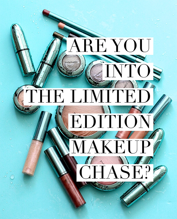 Are you into the limited edition makeup chase?