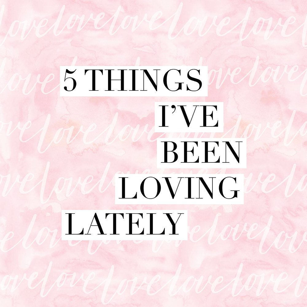 5 things i've been loving lately