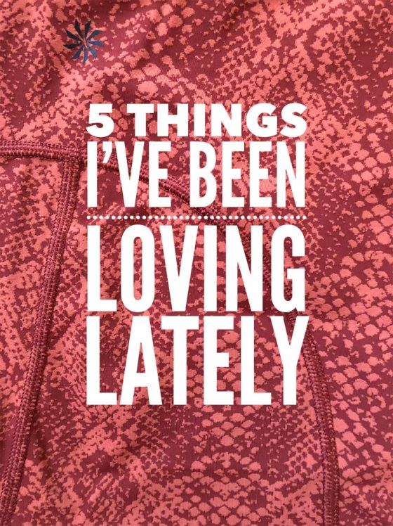 5 Things I've Been Loving Lately