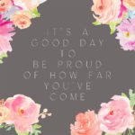 good day be proud how far youve come